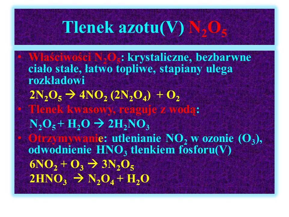Tlenek azotu(V) N2O5 Właściwości N2O5: krystaliczne, bezbarwne ciało stałe, łatwo topliwe, stapiany ulega rozkładowi.