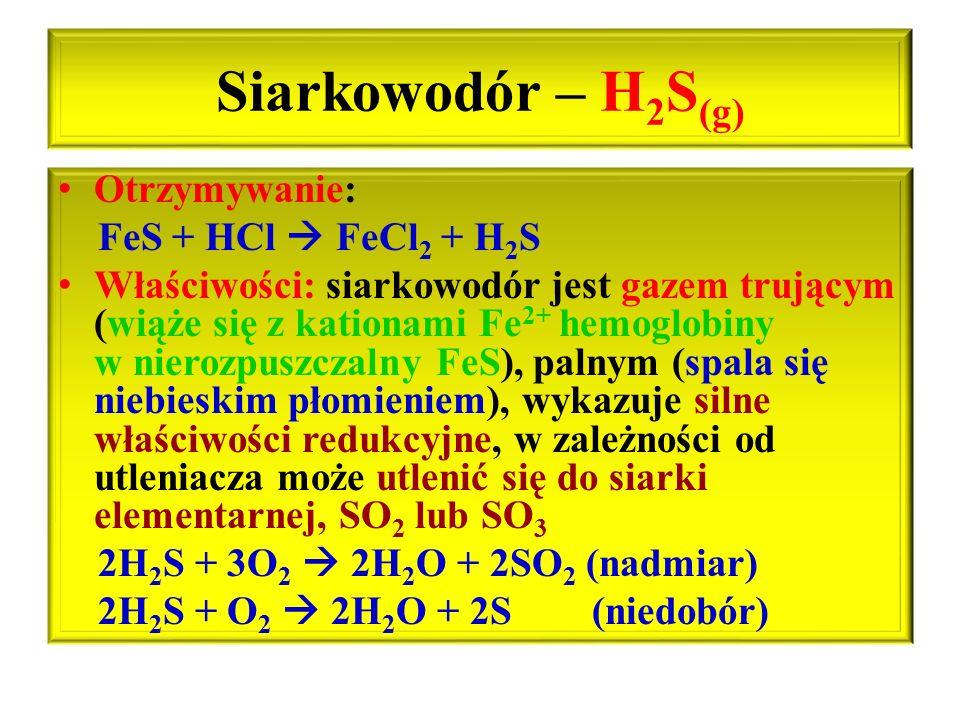 Siarkowodór – H2S(g) Otrzymywanie: FeS + HCl  FeCl2 + H2S