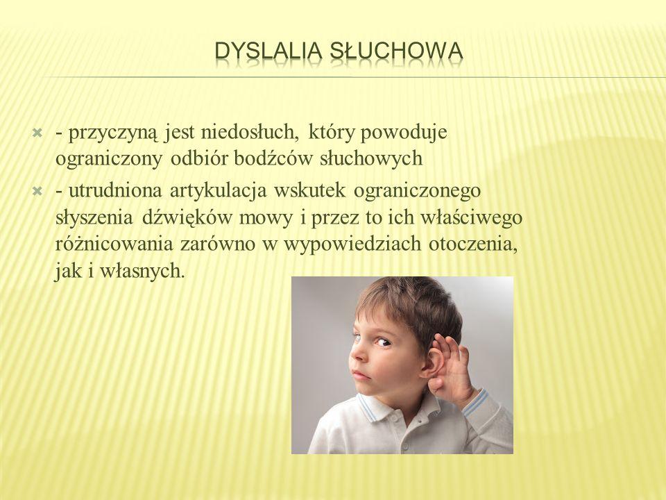 Dyslalia słuchowa - przyczyną jest niedosłuch, który powoduje ograniczony odbiór bodźców słuchowych.