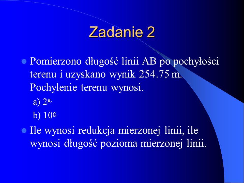 Zadanie 2 Pomierzono długość linii AB po pochyłości terenu i uzyskano wynik 254.75 m. Pochylenie terenu wynosi.