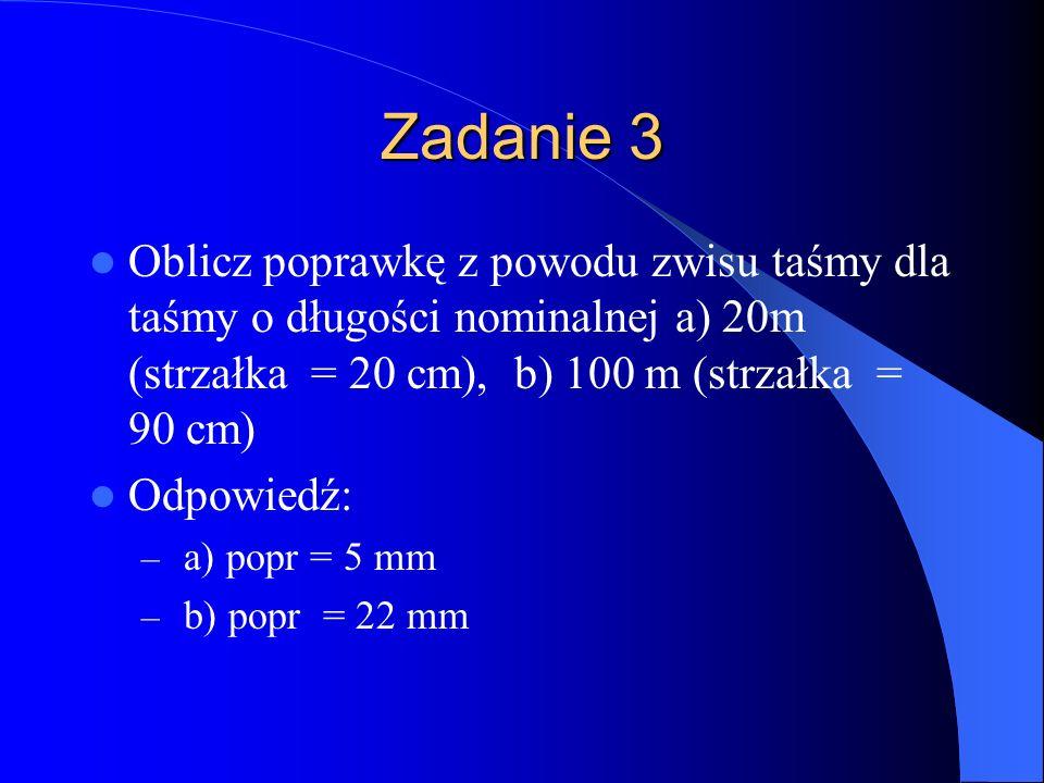 Zadanie 3 Oblicz poprawkę z powodu zwisu taśmy dla taśmy o długości nominalnej a) 20m (strzałka = 20 cm), b) 100 m (strzałka = 90 cm)