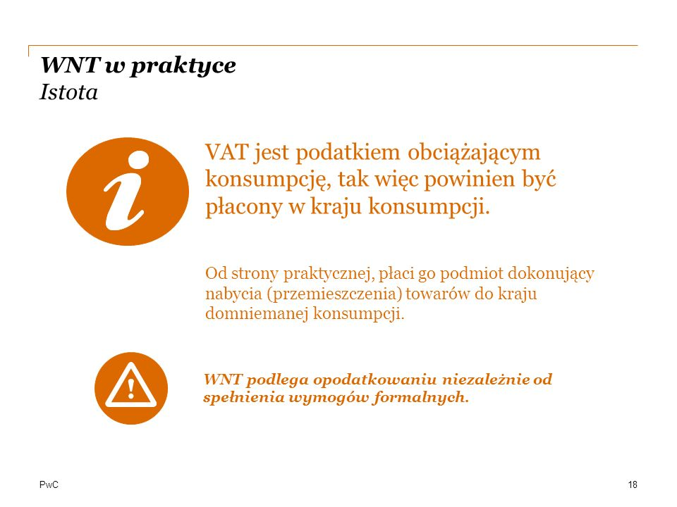 WNT w praktyce Istota VAT jest podatkiem obciążającym konsumpcję, tak więc powinien być płacony w kraju konsumpcji.