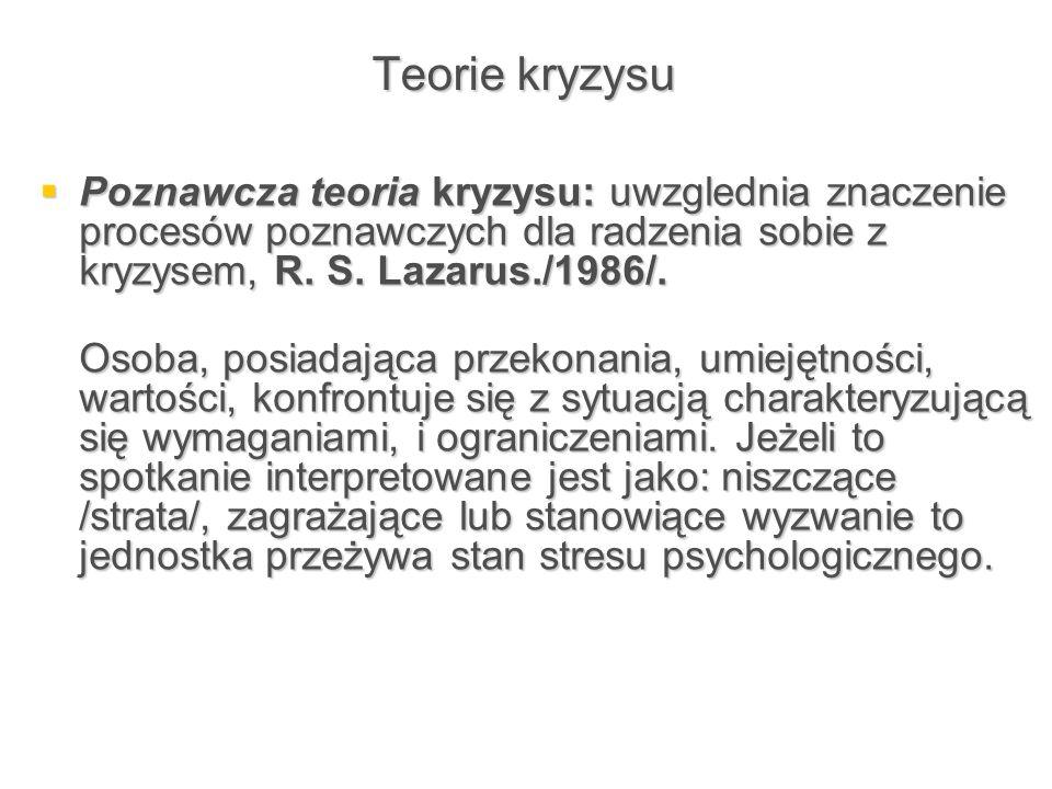 Teorie kryzysu Poznawcza teoria kryzysu: uwzglednia znaczenie procesów poznawczych dla radzenia sobie z kryzysem, R. S. Lazarus./1986/.