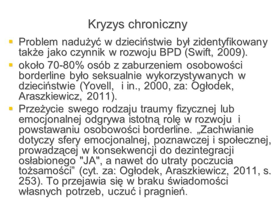 Kryzys chroniczny Problem nadużyć w dzieciństwie był zidentyfikowany także jako czynnik w rozwoju BPD (Swift, 2009).