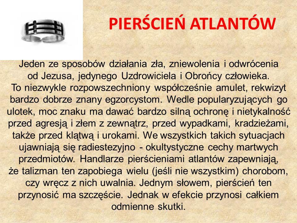 PIERŚCIEŃ ATLANTÓW Jeden ze sposobów działania zła, zniewolenia i odwrócenia. od Jezusa, jedynego Uzdrowiciela i Obrońcy człowieka.
