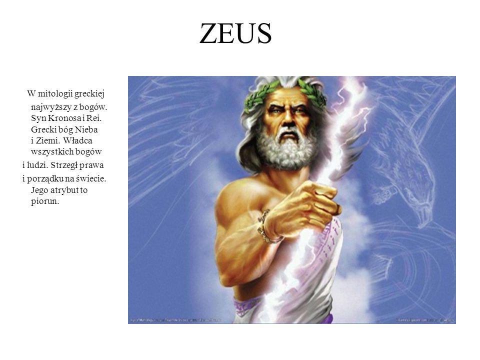 ZEUS W mitologii greckiej najwyższy z bogów. Syn Kronosa i Rei. Grecki bóg Nieba i Ziemi. Władca wszystkich bogów.