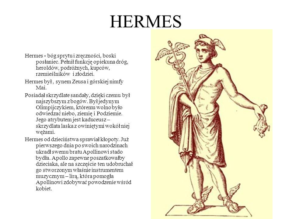 HERMES Hermes - bóg sprytu i zręczności, boski posłaniec. Pełnił funkcję opiekuna dróg, heroldów, podróżnych, kupców, rzemieślników i złodziei.