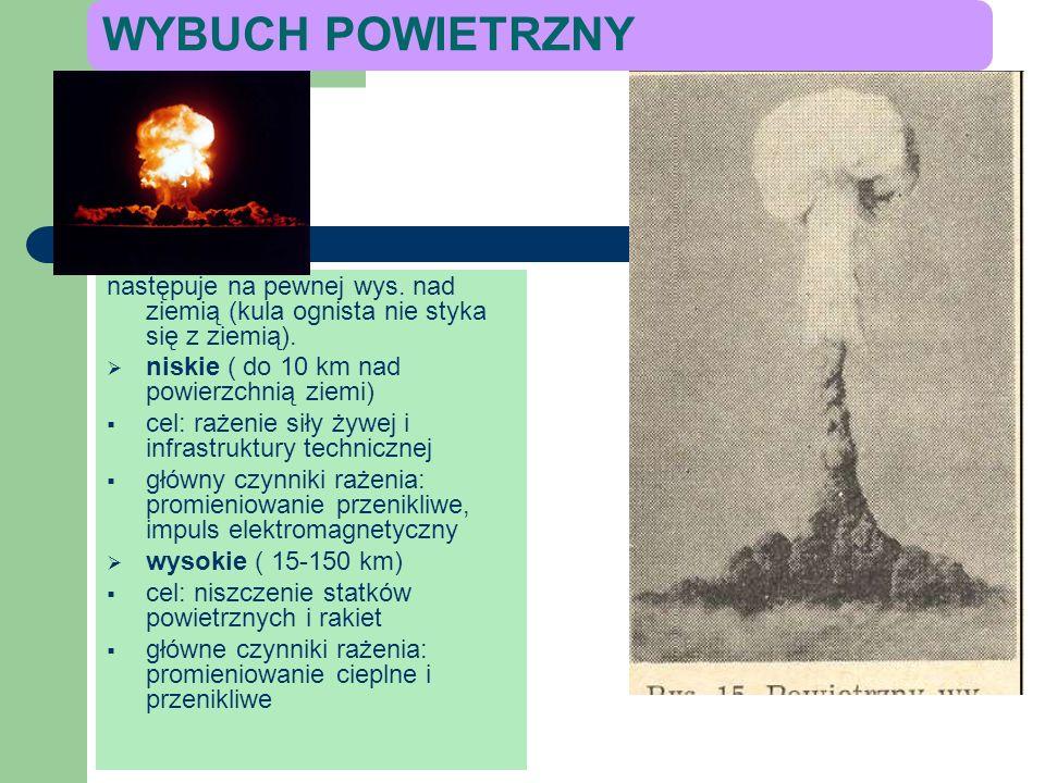 WYBUCH POWIETRZNY następuje na pewnej wys. nad ziemią (kula ognista nie styka się z ziemią). niskie ( do 10 km nad powierzchnią ziemi)