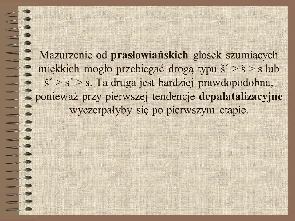 Mazurzenie od prasłowiańskich głosek szumiących miękkich mogło przebiegać drogą typu š´ > š > s lub š´ > s´ > s.