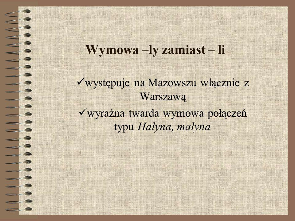 Wymowa –ly zamiast – li występuje na Mazowszu włącznie z Warszawą