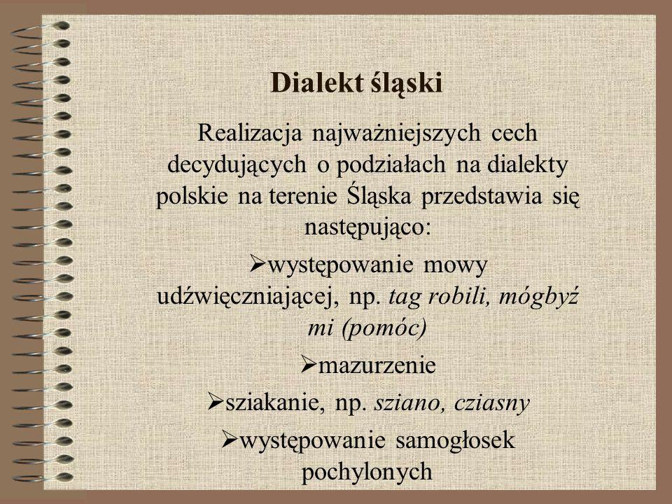 Dialekt śląski Realizacja najważniejszych cech decydujących o podziałach na dialekty polskie na terenie Śląska przedstawia się następująco: