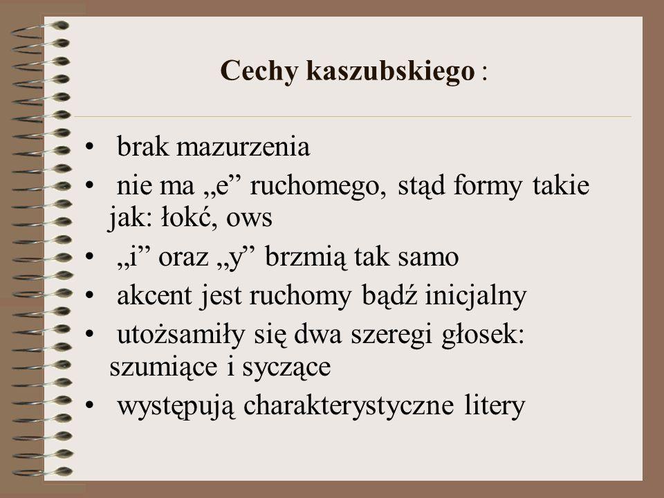 """Cechy kaszubskiego : brak mazurzenia. nie ma """"e ruchomego, stąd formy takie jak: łokć, ows. """"i oraz """"y brzmią tak samo."""