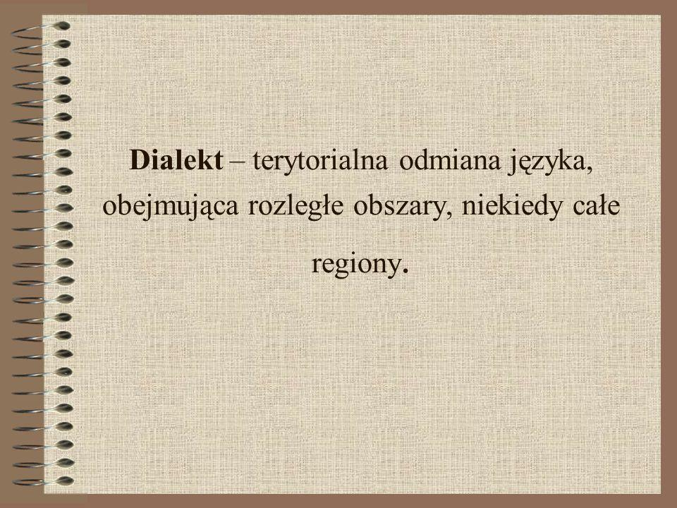 Dialekt – terytorialna odmiana języka, obejmująca rozległe obszary, niekiedy całe regiony.