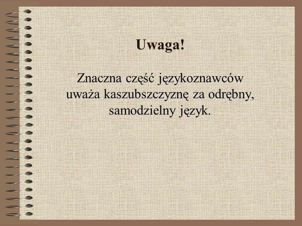 Uwaga! Znaczna część językoznawców uważa kaszubszczyznę za odrębny, samodzielny język.