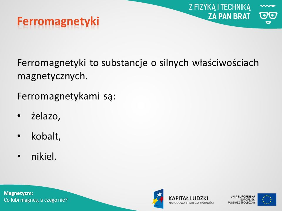 Ferromagnetyki Ferromagnetyki to substancje o silnych właściwościach magnetycznych. Ferromagnetykami są: