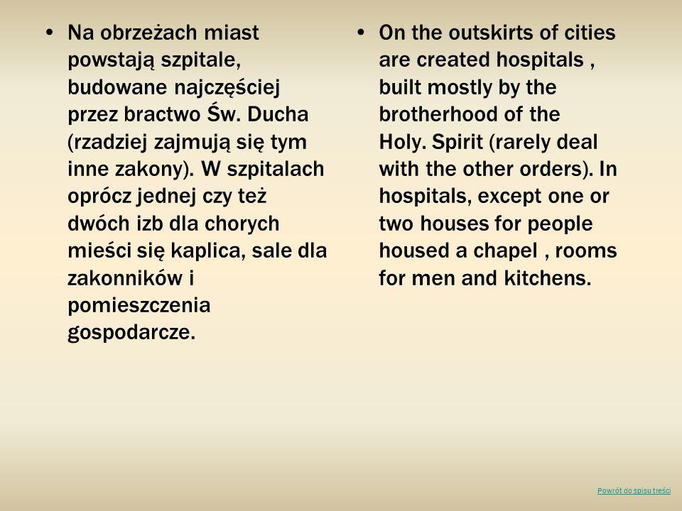 Na obrzeżach miast powstają szpitale, budowane najczęściej przez bractwo Św. Ducha (rzadziej zajmują się tym inne zakony). W szpitalach oprócz jednej czy też dwóch izb dla chorych mieści się kaplica, sale dla zakonników i pomieszczenia gospodarcze.