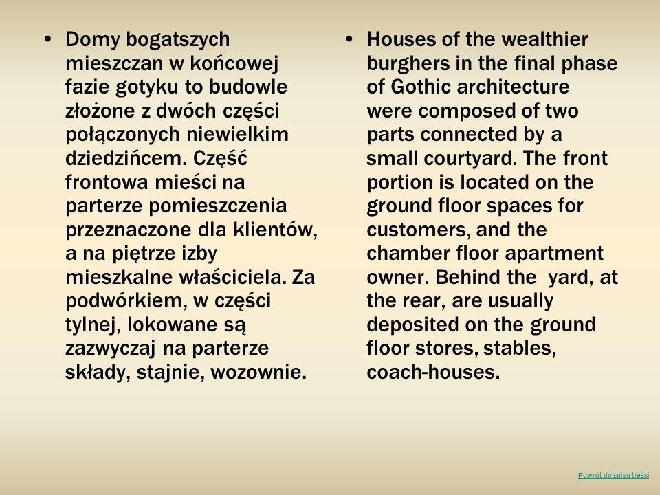 Domy bogatszych mieszczan w końcowej fazie gotyku to budowle złożone z dwóch części połączonych niewielkim dziedzińcem. Część frontowa mieści na parterze pomieszczenia przeznaczone dla klientów, a na piętrze izby mieszkalne właściciela. Za podwórkiem, w części tylnej, lokowane są zazwyczaj na parterze składy, stajnie, wozownie.