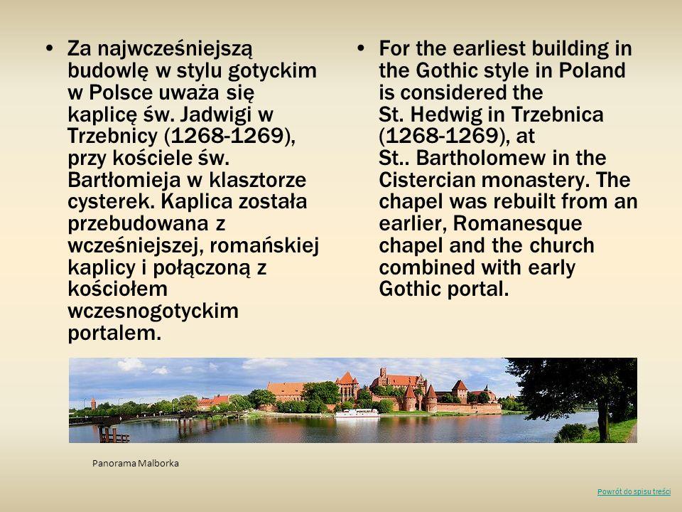 Za najwcześniejszą budowlę w stylu gotyckim w Polsce uważa się kaplicę św. Jadwigi w Trzebnicy (1268-1269), przy kościele św. Bartłomieja w klasztorze cysterek. Kaplica została przebudowana z wcześniejszej, romańskiej kaplicy i połączoną z kościołem wczesnogotyckim portalem.