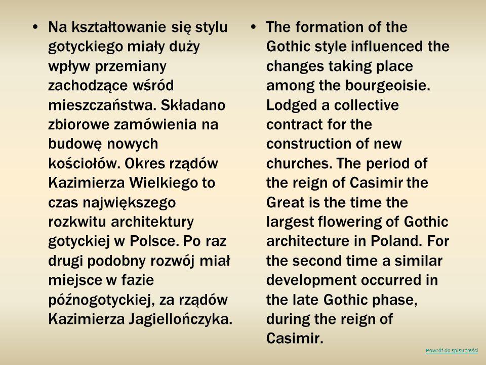 Na kształtowanie się stylu gotyckiego miały duży wpływ przemiany zachodzące wśród mieszczaństwa. Składano zbiorowe zamówienia na budowę nowych kościołów. Okres rządów Kazimierza Wielkiego to czas największego rozkwitu architektury gotyckiej w Polsce. Po raz drugi podobny rozwój miał miejsce w fazie późnogotyckiej, za rządów Kazimierza Jagiellończyka.