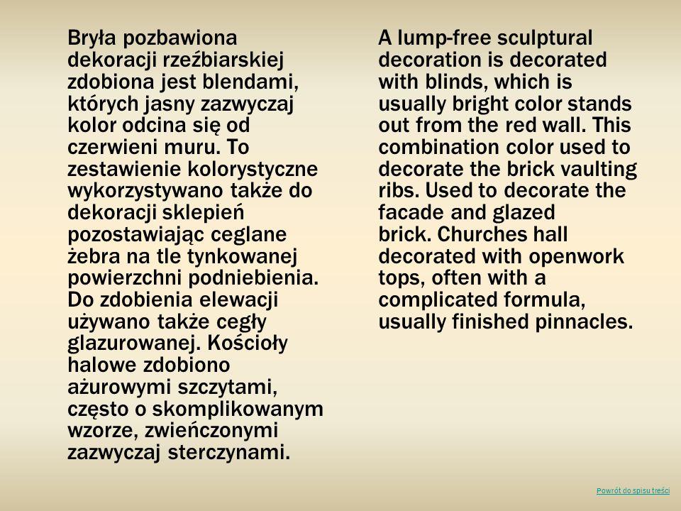 Bryła pozbawiona dekoracji rzeźbiarskiej zdobiona jest blendami, których jasny zazwyczaj kolor odcina się od czerwieni muru. To zestawienie kolorystyczne wykorzystywano także do dekoracji sklepień pozostawiając ceglane żebra na tle tynkowanej powierzchni podniebienia. Do zdobienia elewacji używano także cegły glazurowanej. Kościoły halowe zdobiono ażurowymi szczytami, często o skomplikowanym wzorze, zwieńczonymi zazwyczaj sterczynami.