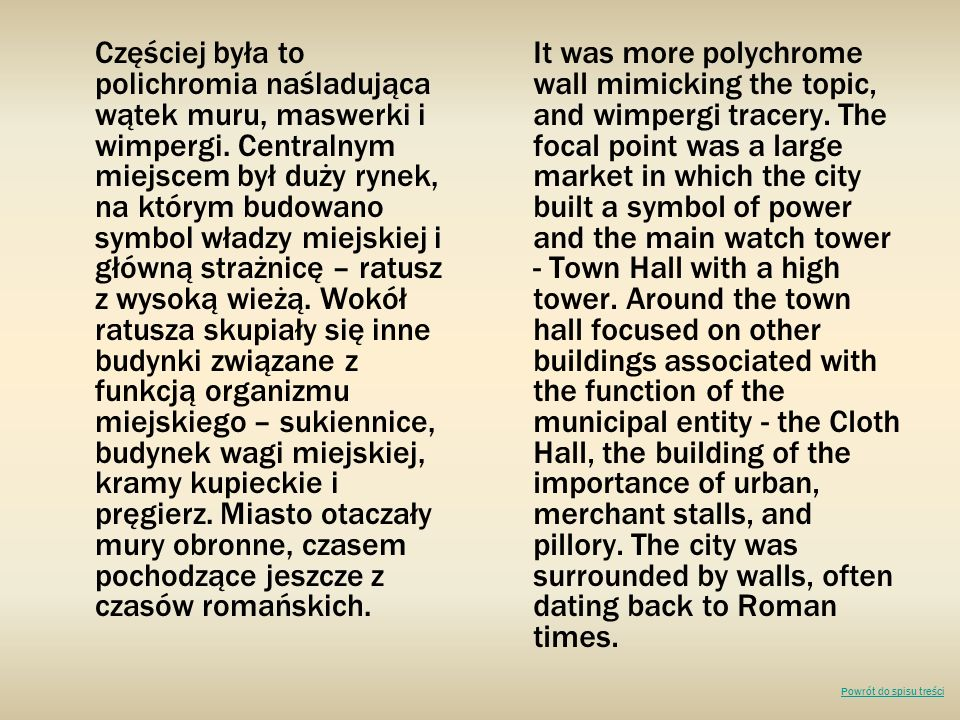 Częściej była to polichromia naśladująca wątek muru, maswerki i wimpergi. Centralnym miejscem był duży rynek, na którym budowano symbol władzy miejskiej i główną strażnicę – ratusz z wysoką wieżą. Wokół ratusza skupiały się inne budynki związane z funkcją organizmu miejskiego – sukiennice, budynek wagi miejskiej, kramy kupieckie i pręgierz. Miasto otaczały mury obronne, czasem pochodzące jeszcze z czasów romańskich.