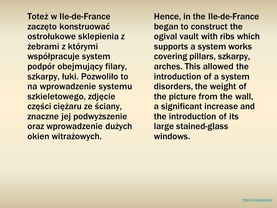 Toteż w Ile-de-France zaczęto konstruować ostrołukowe sklepienia z żebrami z którymi współpracuje system podpór obejmujący filary, szkarpy, łuki. Pozwoliło to na wprowadzenie systemu szkieletowego, zdjęcie części ciężaru ze ściany, znaczne jej podwyższenie oraz wprowadzenie dużych okien witrażowych.