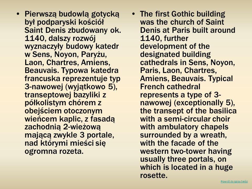 Pierwszą budowlą gotycką był podparyski kościół Saint Denis zbudowany ok. 1140, dalszy rozwój wyznaczyły budowy katedr w Sens, Noyon, Paryżu, Laon, Chartres, Amiens, Beauvais. Typowa katedra francuska reprezentuje typ 3-nawowej (wyjątkowo 5), transeptowej bazyliki z półkolistym chórem z obejściem otoczonym wieńcem kaplic, z fasadą zachodnią 2-wieżową mającą zwykle 3 portale, nad którymi mieści się ogromna rozeta.