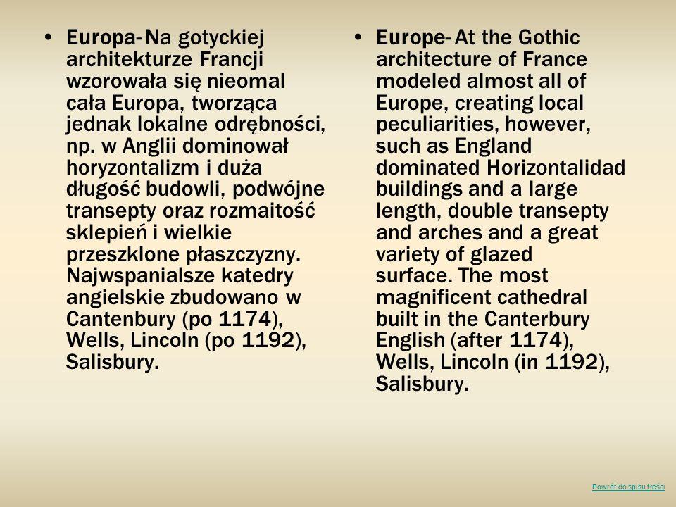 Europa- Na gotyckiej architekturze Francji wzorowała się nieomal cała Europa, tworząca jednak lokalne odrębności, np. w Anglii dominował horyzontalizm i duża długość budowli, podwójne transepty oraz rozmaitość sklepień i wielkie przeszklone płaszczyzny. Najwspanialsze katedry angielskie zbudowano w Cantenbury (po 1174), Wells, Lincoln (po 1192), Salisbury.