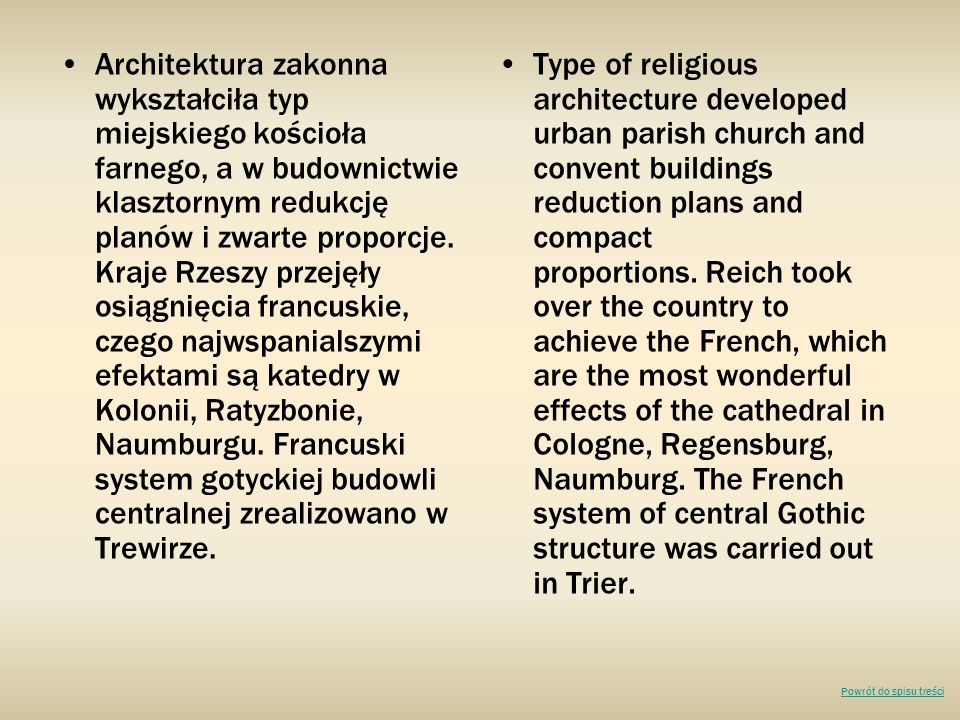Architektura zakonna wykształciła typ miejskiego kościoła farnego, a w budownictwie klasztornym redukcję planów i zwarte proporcje. Kraje Rzeszy przejęły osiągnięcia francuskie, czego najwspanialszymi efektami są katedry w Kolonii, Ratyzbonie, Naumburgu. Francuski system gotyckiej budowli centralnej zrealizowano w Trewirze.