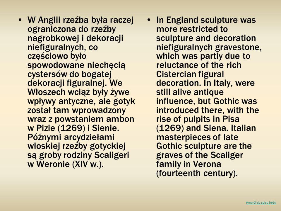 W Anglii rzeźba była raczej ograniczona do rzeźby nagrobkowej i dekoracji niefiguralnych, co częściowo było spowodowane niechęcią cystersów do bogatej dekoracji figuralnej. We Włoszech wciąż były żywe wpływy antyczne, ale gotyk został tam wprowadzony wraz z powstaniem ambon w Pizie (1269) i Sienie. Późnymi arcydziełami włoskiej rzeźby gotyckiej są groby rodziny Scaligeri w Weronie (XIV w.).