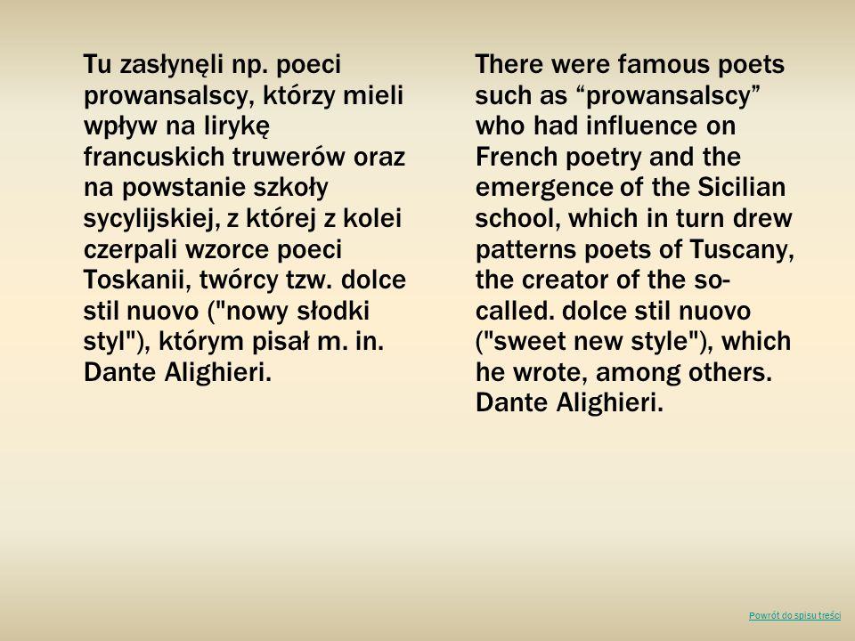 Tu zasłynęli np. poeci prowansalscy, którzy mieli wpływ na lirykę francuskich truwerów oraz na powstanie szkoły sycylijskiej, z której z kolei czerpali wzorce poeci Toskanii, twórcy tzw. dolce stil nuovo ( nowy słodki styl ), którym pisał m. in. Dante Alighieri.