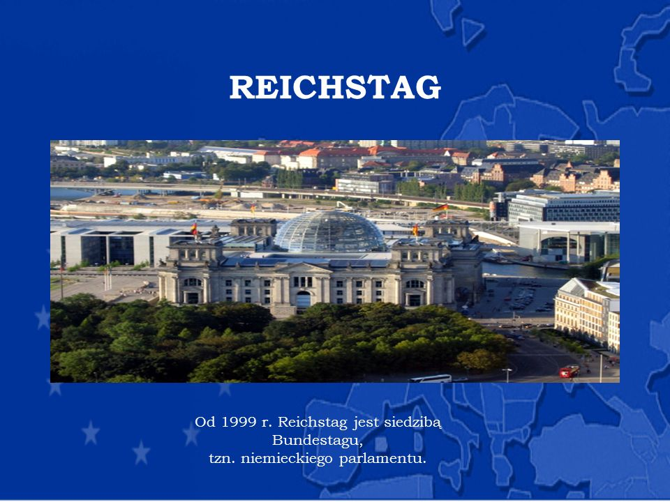 REICHSTAG Od 1999 r. Reichstag jest siedzibą Bundestagu,