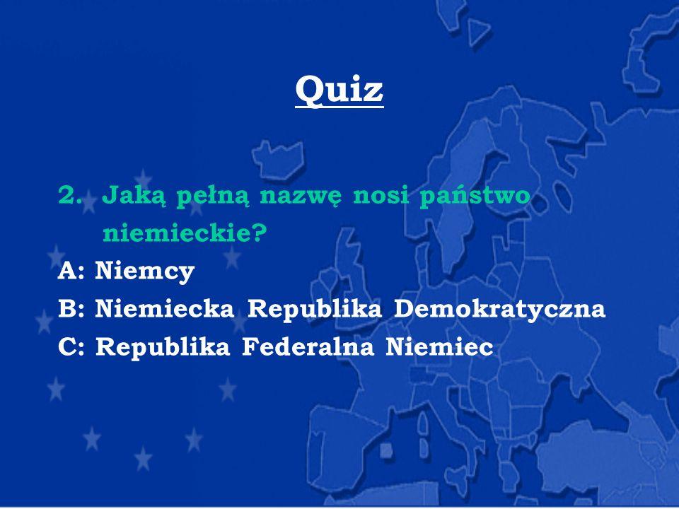 Quiz 2. Jaką pełną nazwę nosi państwo niemieckie A: Niemcy