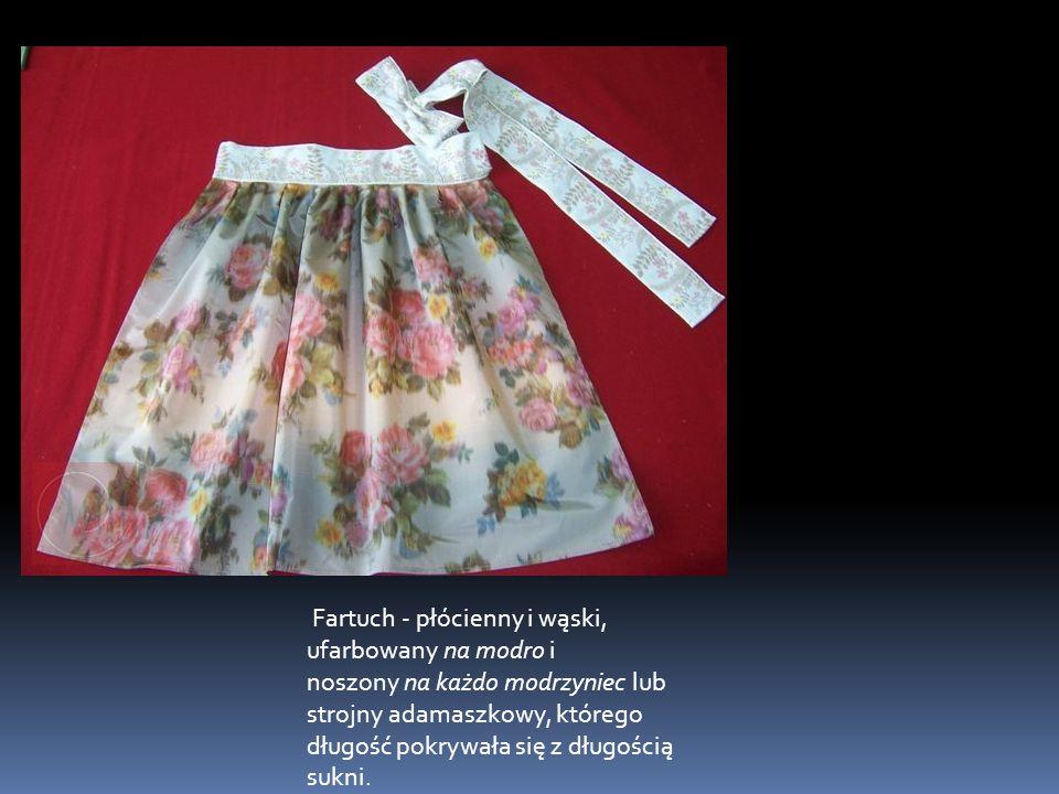 Fartuch - płócienny i wąski, ufarbowany na modro i noszony na każdo modrzyniec lub strojny adamaszkowy, którego długość pokrywała się z długością sukni.
