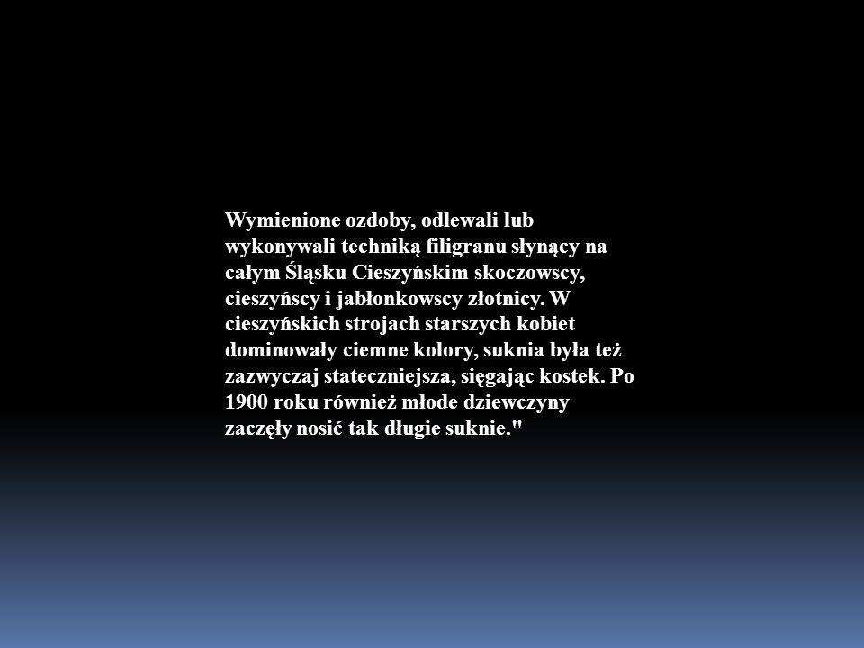 Wymienione ozdoby, odlewali lub wykonywali techniką filigranu słynący na całym Śląsku Cieszyńskim skoczowscy, cieszyńscy i jabłonkowscy złotnicy.