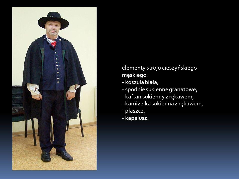 elementy stroju cieszyńskiego męskiego: - koszula biała, - spodnie sukienne granatowe, - kaftan sukienny z rękawem, - kamizelka sukienna z rękawem, - płaszcz, - kapelusz.
