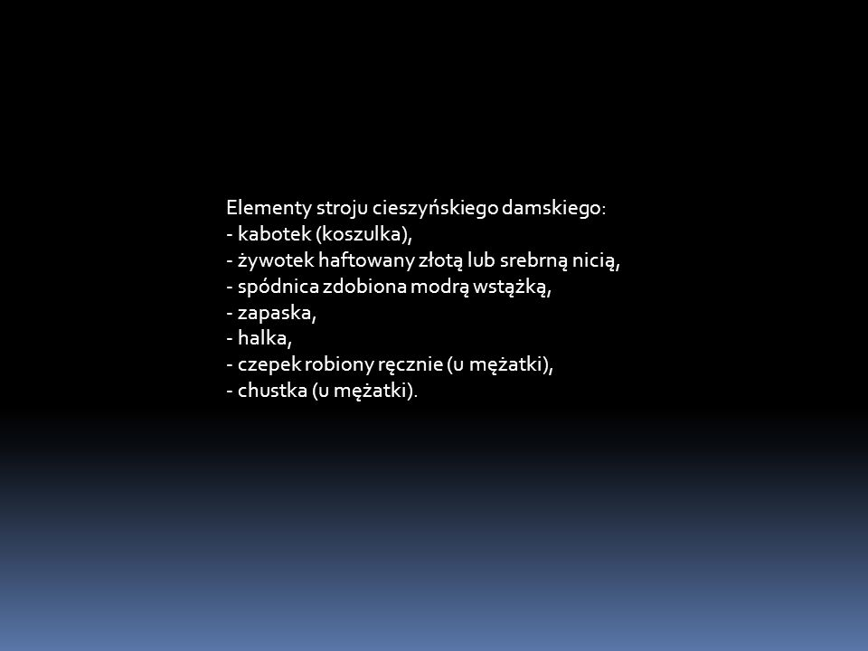 Elementy stroju cieszyńskiego damskiego: - kabotek (koszulka), - żywotek haftowany złotą lub srebrną nicią, - spódnica zdobiona modrą wstążką, - zapaska, - halka, - czepek robiony ręcznie (u mężatki), - chustka (u mężatki).