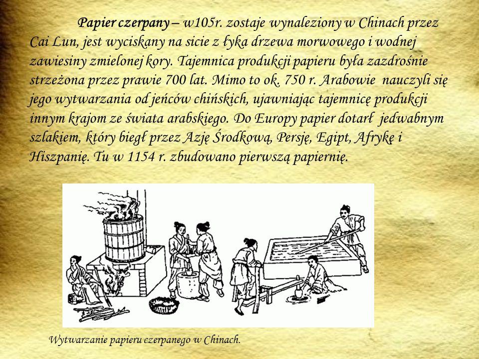 Papier czerpany – w105r. zostaje wynaleziony w Chinach przez Cai Lun, jest wyciskany na sicie z łyka drzewa morwowego i wodnej zawiesiny zmielonej kory. Tajemnica produkcji papieru była zazdrośnie strzeżona przez prawie 700 lat. Mimo to ok. 750 r. Arabowie nauczyli się jego wytwarzania od jeńców chińskich, ujawniając tajemnicę produkcji innym krajom ze świata arabskiego. Do Europy papier dotarł jedwabnym szlakiem, który biegł przez Azję Środkową, Persję, Egipt, Afrykę i Hiszpanię. Tu w 1154 r. zbudowano pierwszą papiernię.