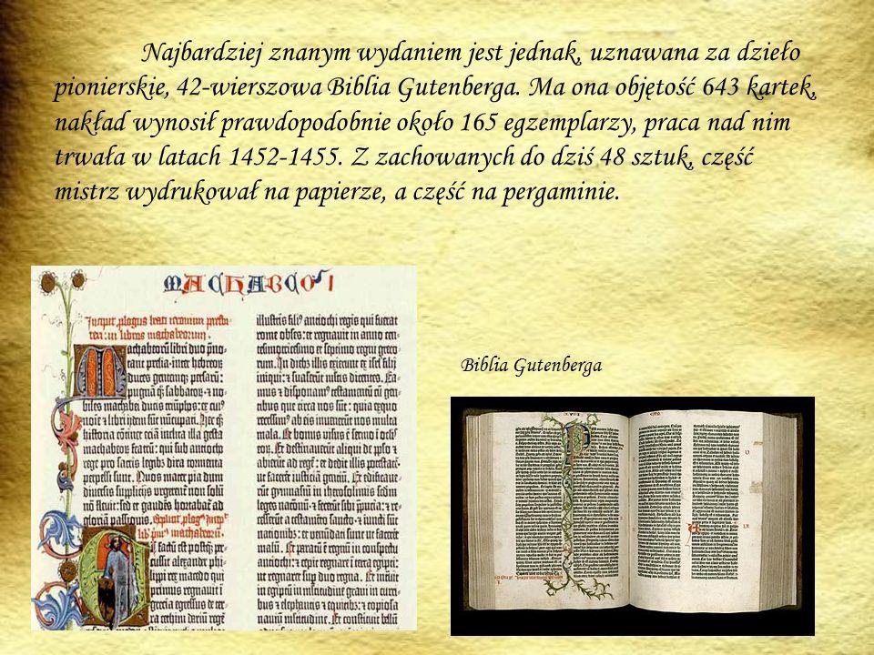 Najbardziej znanym wydaniem jest jednak, uznawana za dzieło pionierskie, 42-wierszowa Biblia Gutenberga. Ma ona objętość 643 kartek, nakład wynosił prawdopodobnie około 165 egzemplarzy, praca nad nim trwała w latach 1452-1455. Z zachowanych do dziś 48 sztuk, część mistrz wydrukował na papierze, a część na pergaminie.