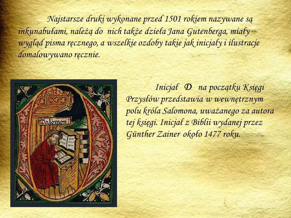 Najstarsze druki wykonane przed 1501 rokiem nazywane są inkunabułami, należą do nich także dzieła Jana Gutenberga, miały wygląd pisma ręcznego, a wszelkie ozdoby takie jak inicjały i ilustracje domalowywano ręcznie.