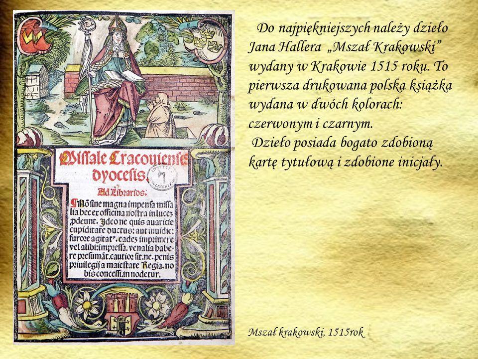 """Do najpiękniejszych należy dzieło Jana Hallera """"Mszał Krakowski wydany w Krakowie 1515 roku. To pierwsza drukowana polska książka wydana w dwóch kolorach: czerwonym i czarnym. Dzieło posiada bogato zdobioną kartę tytułową i zdobione inicjały."""