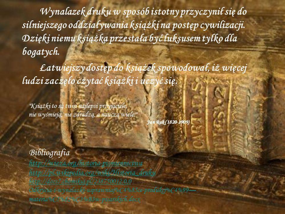 Wynalazek druku w sposób istotny przyczynił się do silniejszego oddziaływania książki na postęp cywilizacji. Dzięki niemu książka przestała być luksusem tylko dla bogatych. Łatwiejszy dostęp do książek spowodował, iż więcej ludzi zaczęło czytać książki i uczyć się.