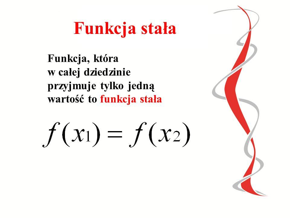 Funkcja stała Funkcja, która w całej dziedzinie przyjmuje tylko jedną