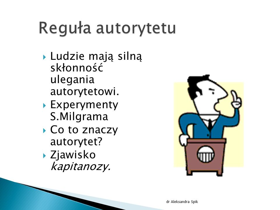 Reguła autorytetu Ludzie mają silną skłonność ulegania autorytetowi.