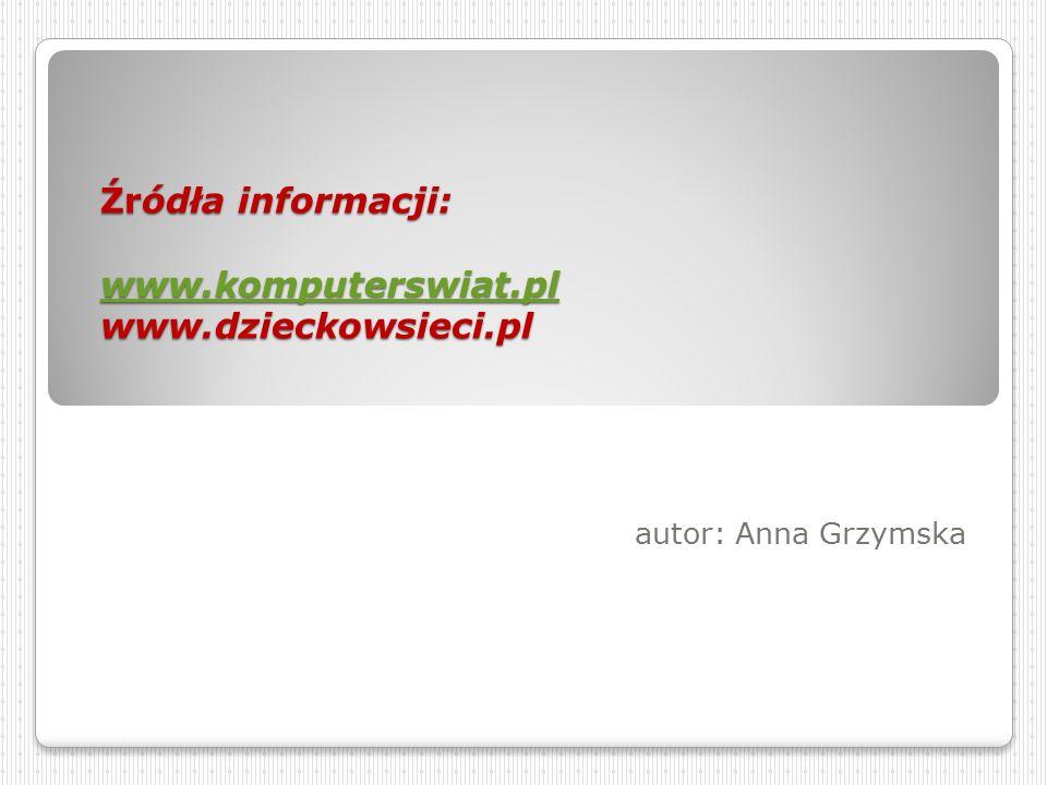 Źródła informacji: www.komputerswiat.pl www.dzieckowsieci.pl