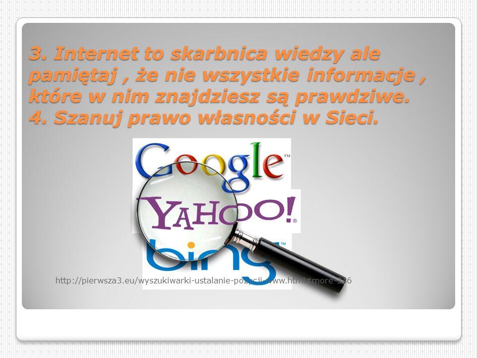 3. Internet to skarbnica wiedzy ale pamiętaj , że nie wszystkie informacje , które w nim znajdziesz są prawdziwe. 4. Szanuj prawo własności w Sieci.