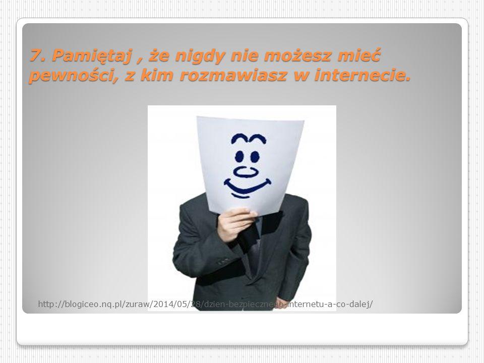7. Pamiętaj , że nigdy nie możesz mieć pewności, z kim rozmawiasz w internecie.