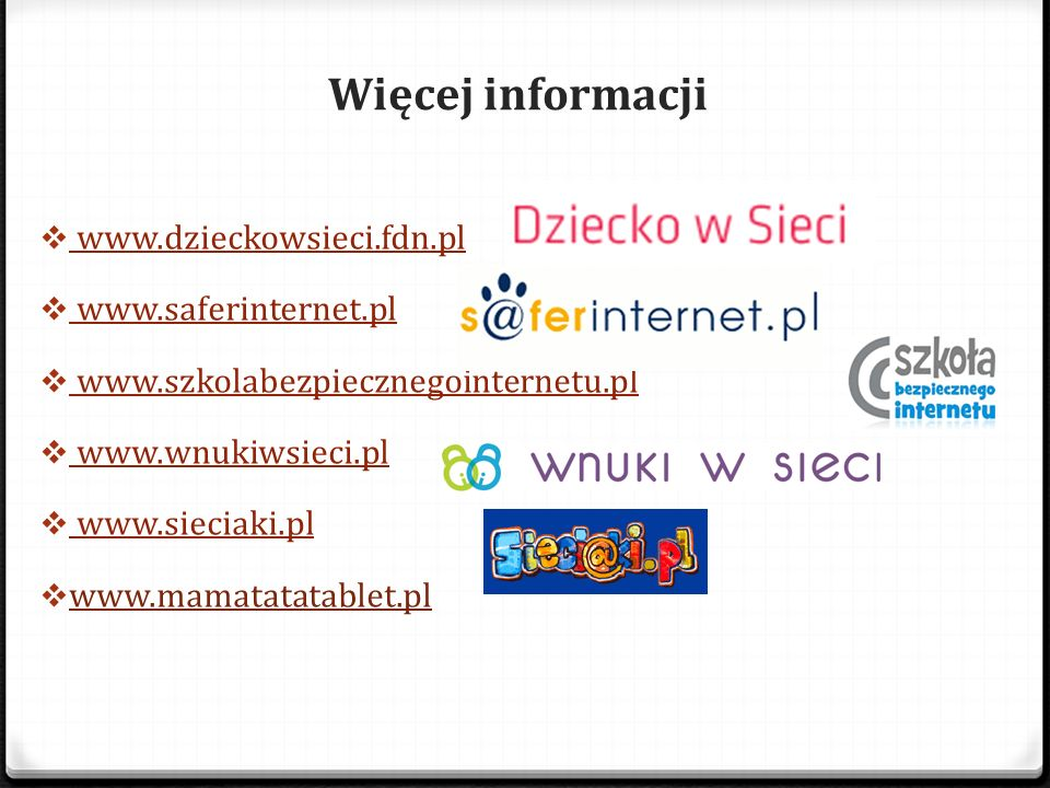 Więcej informacji www.dzieckowsieci.fdn.pl www.saferinternet.pl