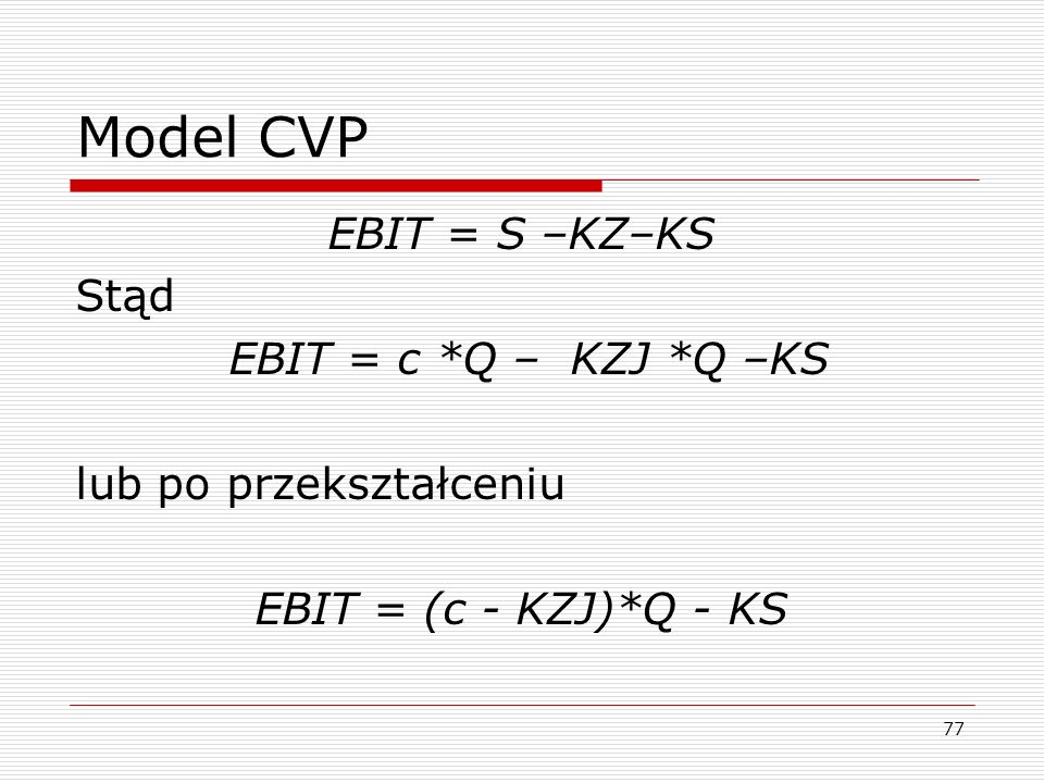 Model CVP EBIT = S –KZ–KS Stąd EBIT = c *Q – KZJ *Q –KS lub po przekształceniu EBIT = (c - KZJ)*Q - KS