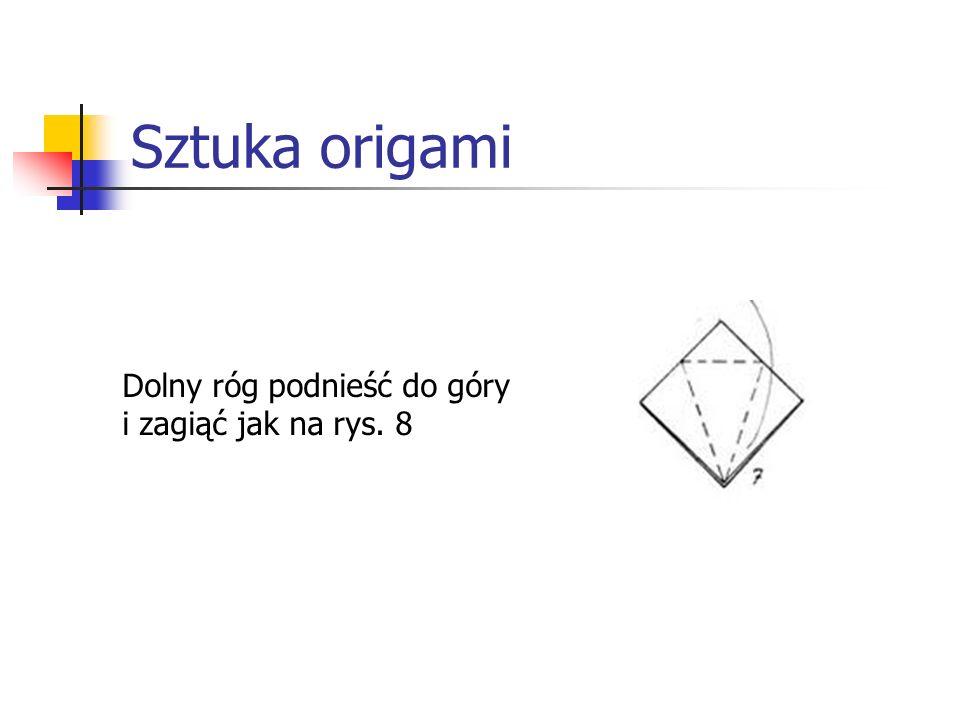 Sztuka origami Dolny róg podnieść do góry i zagiąć jak na rys. 8